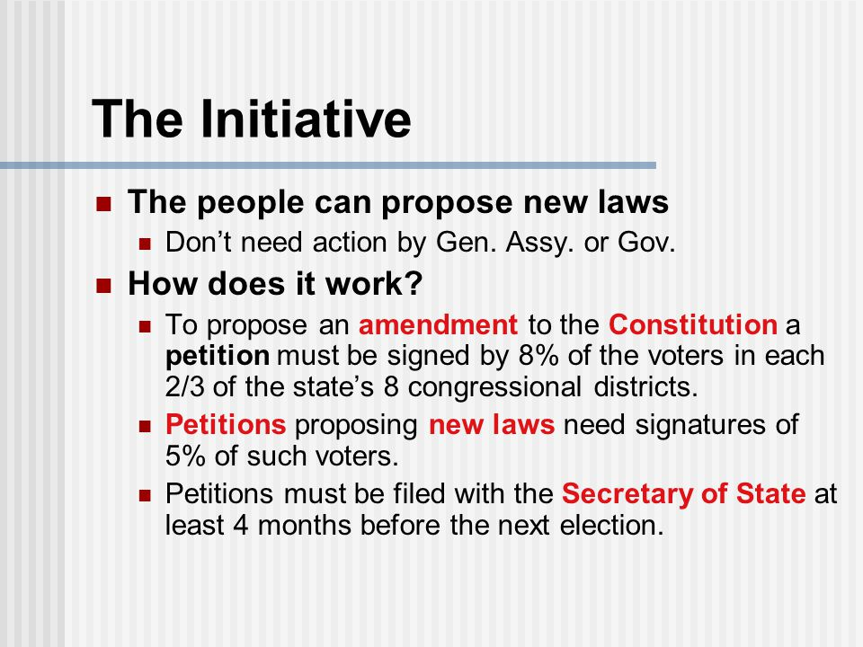 The Initiative The people can propose new laws Don't need action by Gen. Assy. or Gov. How does it work? To propose an amendment to the Constitution a