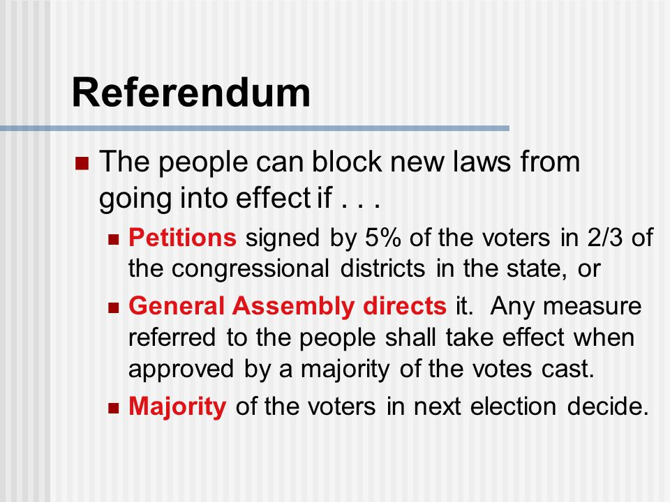Referendum The people can block new laws from going into effect if... Petitions signed by 5% of the voters in 2/3 of the congressional districts in th