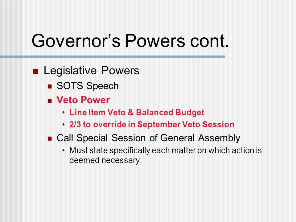 Governor's Powers cont. Legislative Powers SOTS Speech Veto Power Line Item Veto & Balanced Budget 2/3 to override in September Veto Session Call Spec