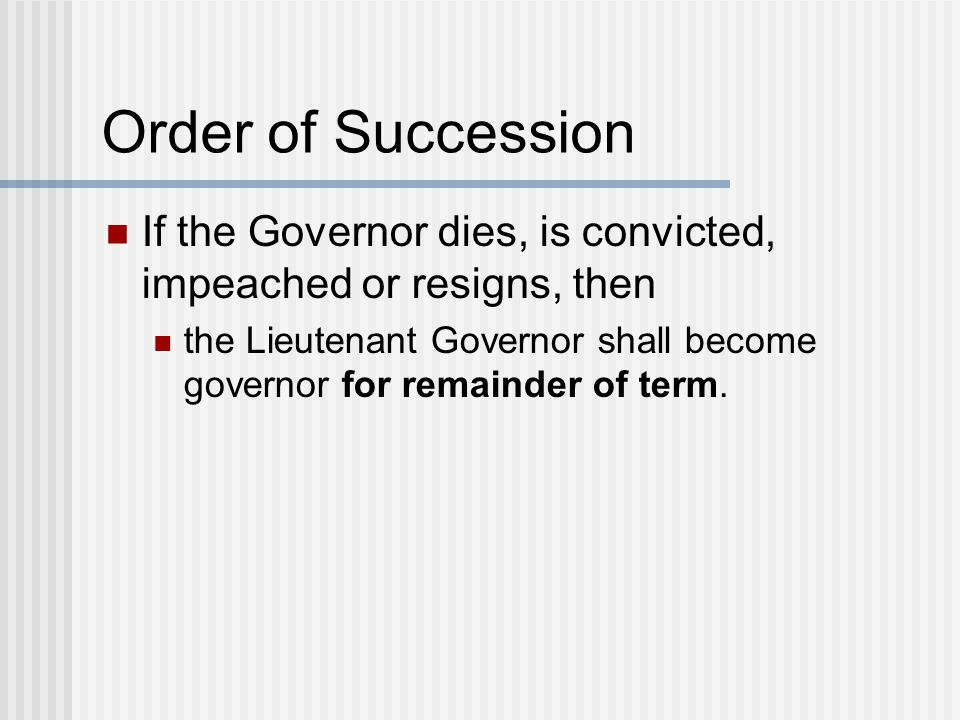 Order of Succession If the Governor dies, is convicted, impeached or resigns, then the Lieutenant Governor shall become governor for remainder of term