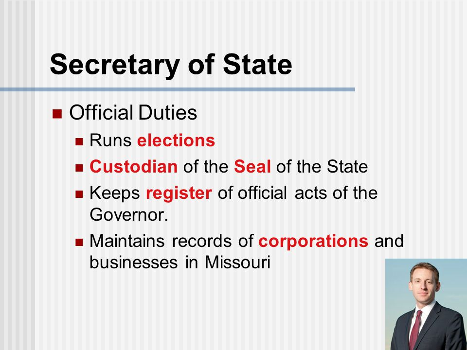 Secretary of State Official Duties Runs elections Custodian of the Seal of the State Keeps register of official acts of the Governor. Maintains record
