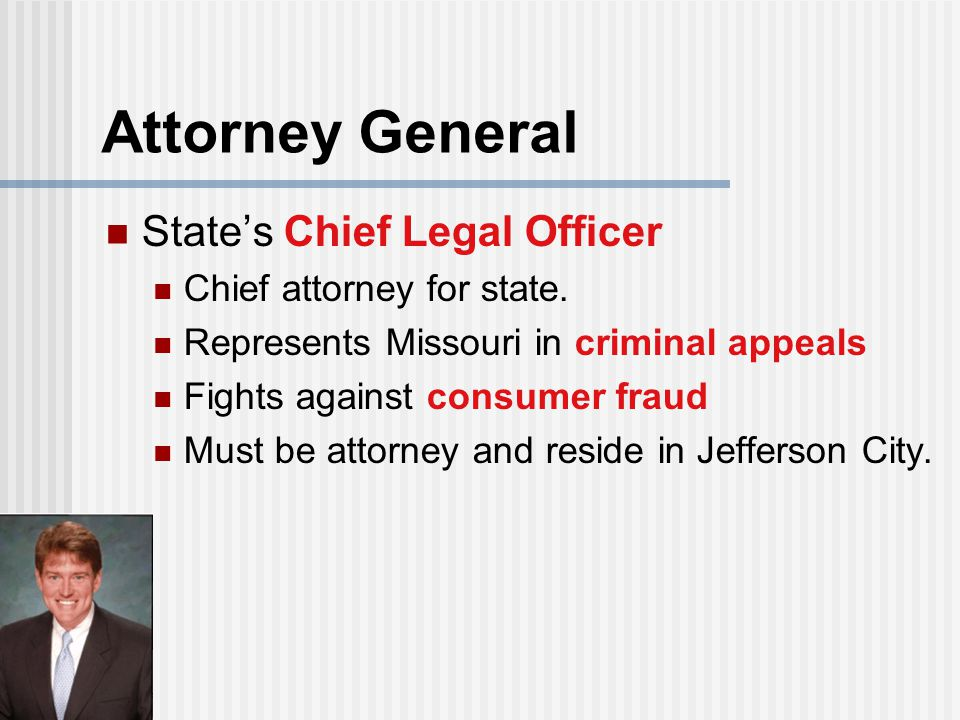 Attorney General State's Chief Legal Officer Chief attorney for state. Represents Missouri in criminal appeals Fights against consumer fraud Must be a