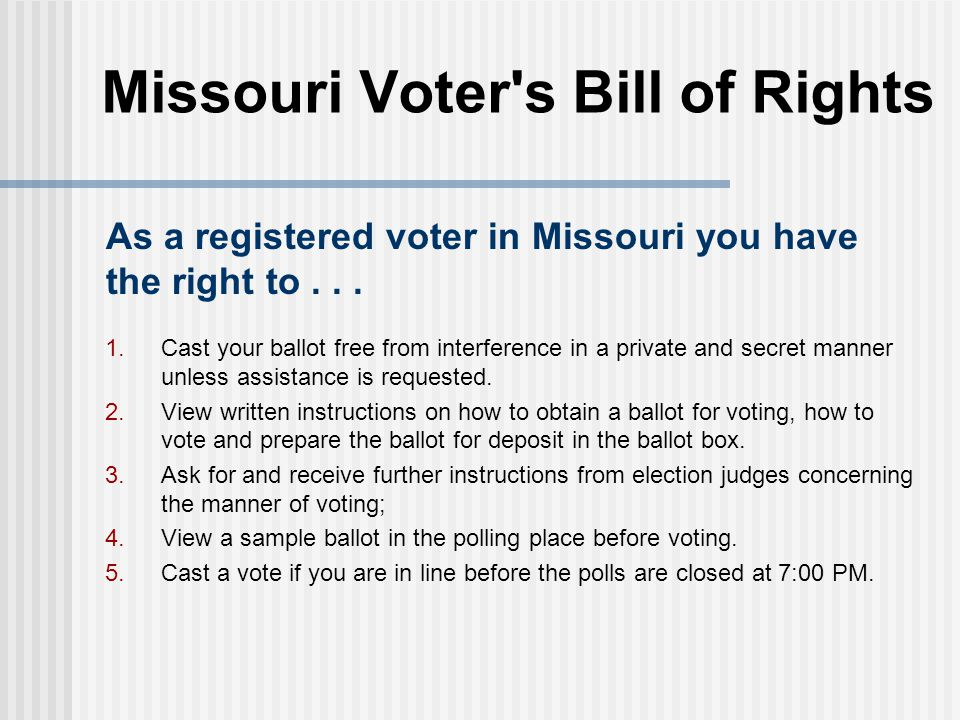 Missouri Voter's Bill of Rights 1. Cast your ballot free from interference in a private and secret manner unless assistance is requested. 2. View writ