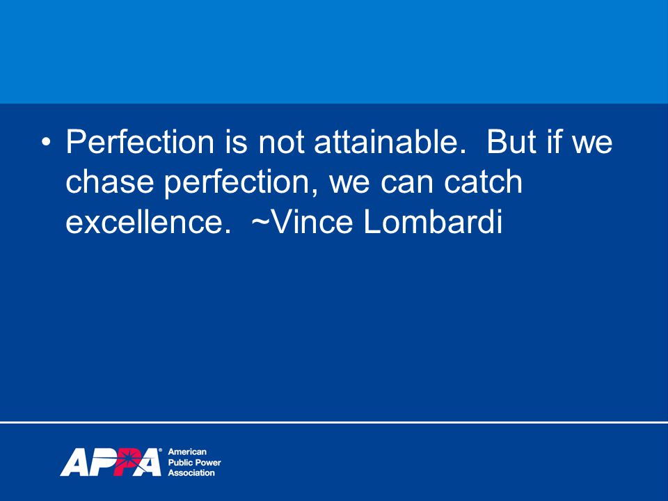 Perfection is not attainable. But if we chase perfection, we can catch excellence. ~Vince Lombardi
