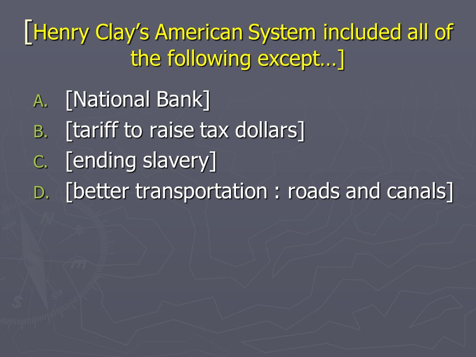 [ Henry Clay's American System included all of the following except…] A. [National Bank] B. [tariff to raise tax dollars] C. [ending slavery] D. [bett