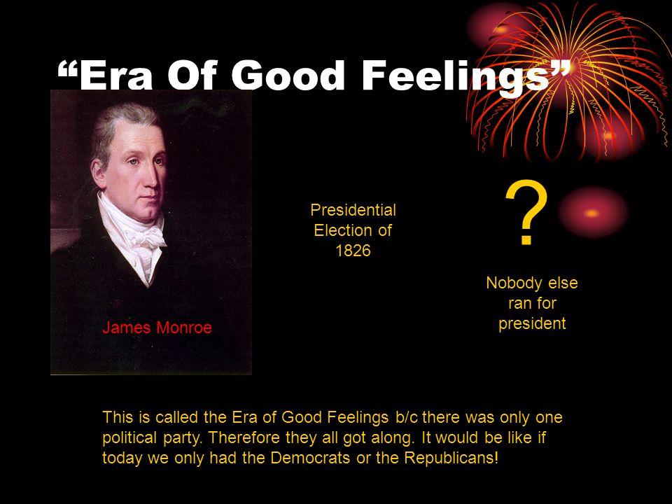 """""""Era Of Good Feelings"""" ? Presidential Election of 1826 James Monroe Nobody else ran for president This is called the Era of Good Feelings b/c there wa"""