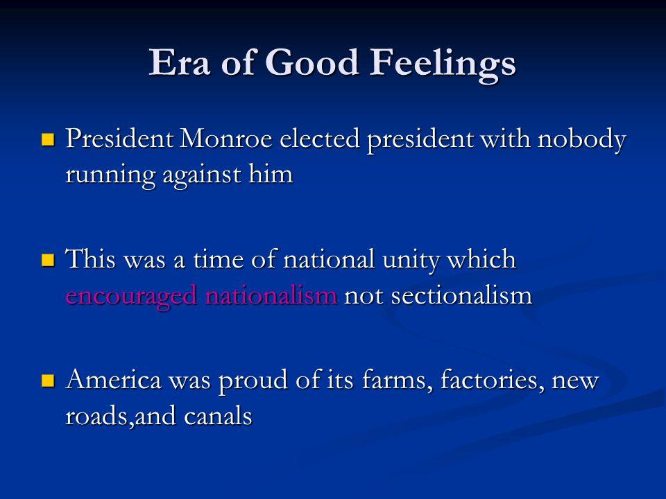 Era of Good Feelings President Monroe elected president with nobody running against him President Monroe elected president with nobody running against