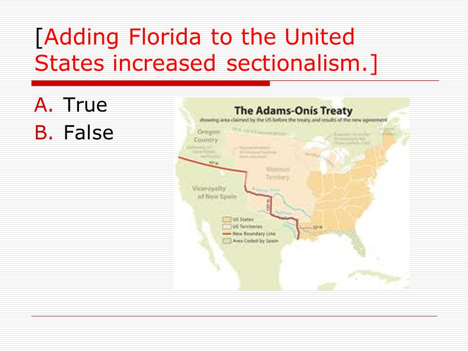 [Adding Florida to the United States increased sectionalism.] A.True B.False