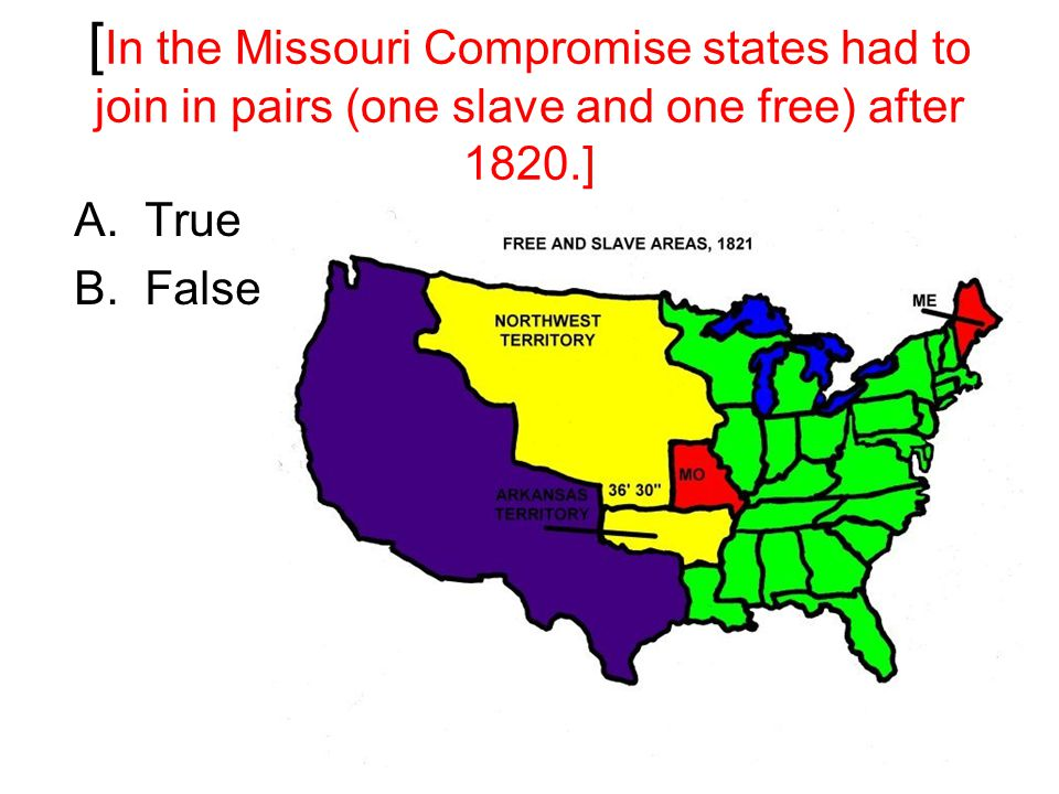 [ In the Missouri Compromise states had to join in pairs (one slave and one free) after 1820.] A.True B.False
