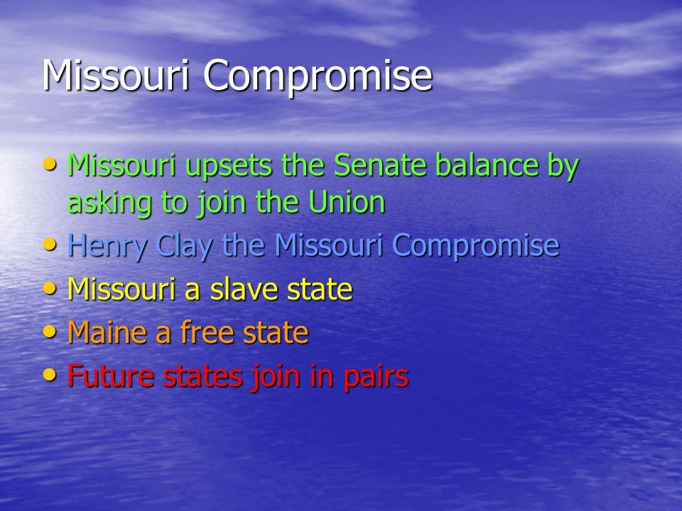 Missouri Compromise Missouri upsets the Senate balance by asking to join the Union Missouri upsets the Senate balance by asking to join the Union Henr