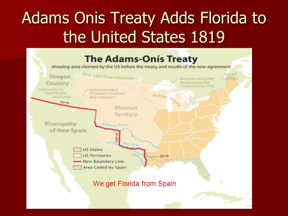 Adams Onis Treaty Adds Florida to the United States 1819 We get Florida from Spain