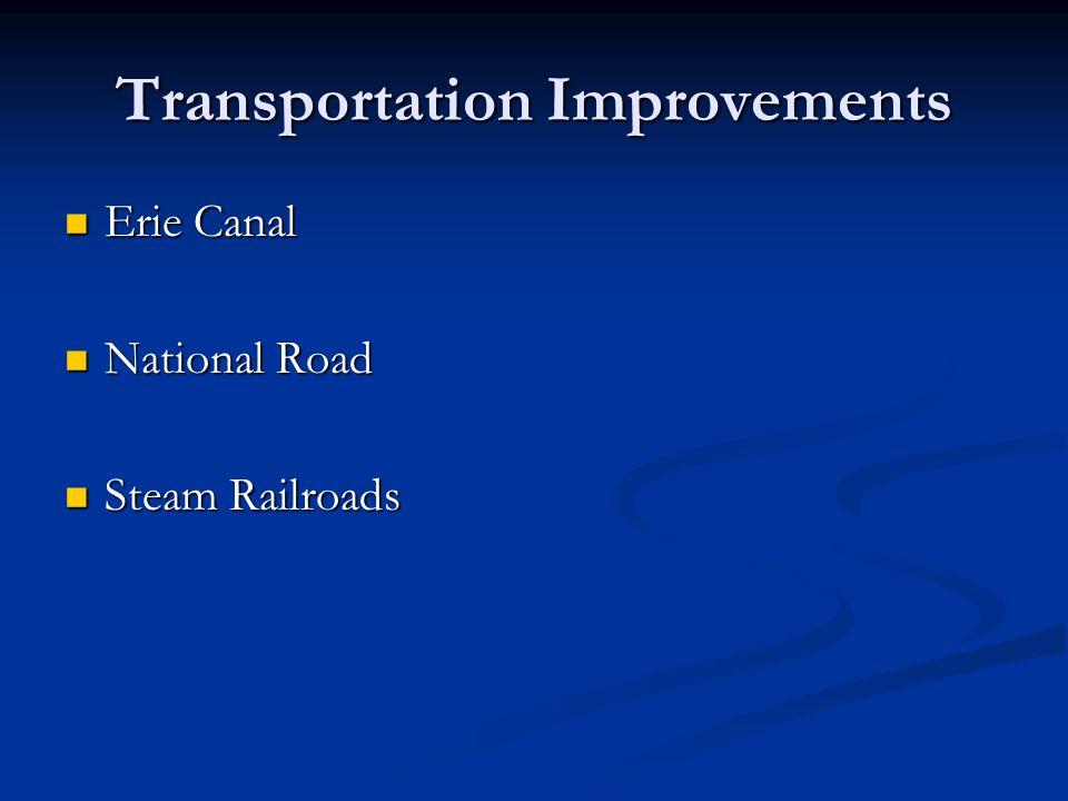 Transportation Improvements Erie Canal Erie Canal National Road National Road Steam Railroads Steam Railroads