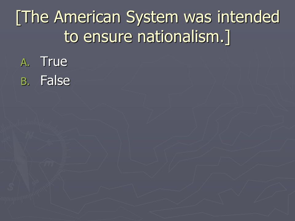 [The American System was intended to ensure nationalism.] A. True B. False