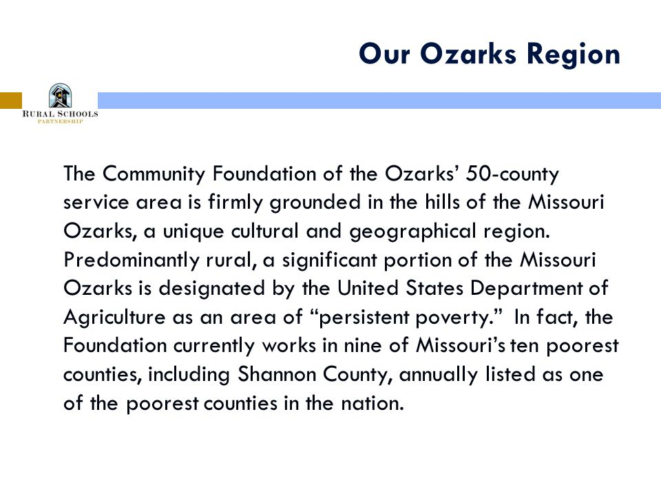 Our Ozarks Region The Community Foundation of the Ozarks' 50-county service area is firmly grounded in the hills of the Missouri Ozarks, a unique cultural and geographical region.