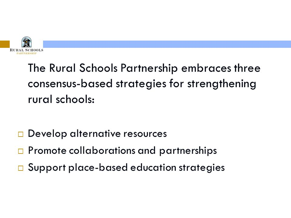 The Rural Schools Partnership embraces three consensus-based strategies for strengthening rural schools:  Develop alternative resources  Promote collaborations and partnerships  Support place-based education strategies