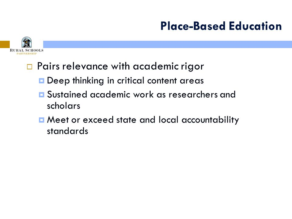 Place-Based Education  Pairs relevance with academic rigor  Deep thinking in critical content areas  Sustained academic work as researchers and scholars  Meet or exceed state and local accountability standards 9