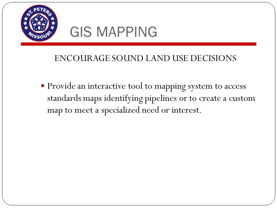 GIS MAPPING ENCOURAGE SOUND LAND USE DECISIONS Provide an interactive tool to mapping system to access standards maps identifying pipelines or to crea