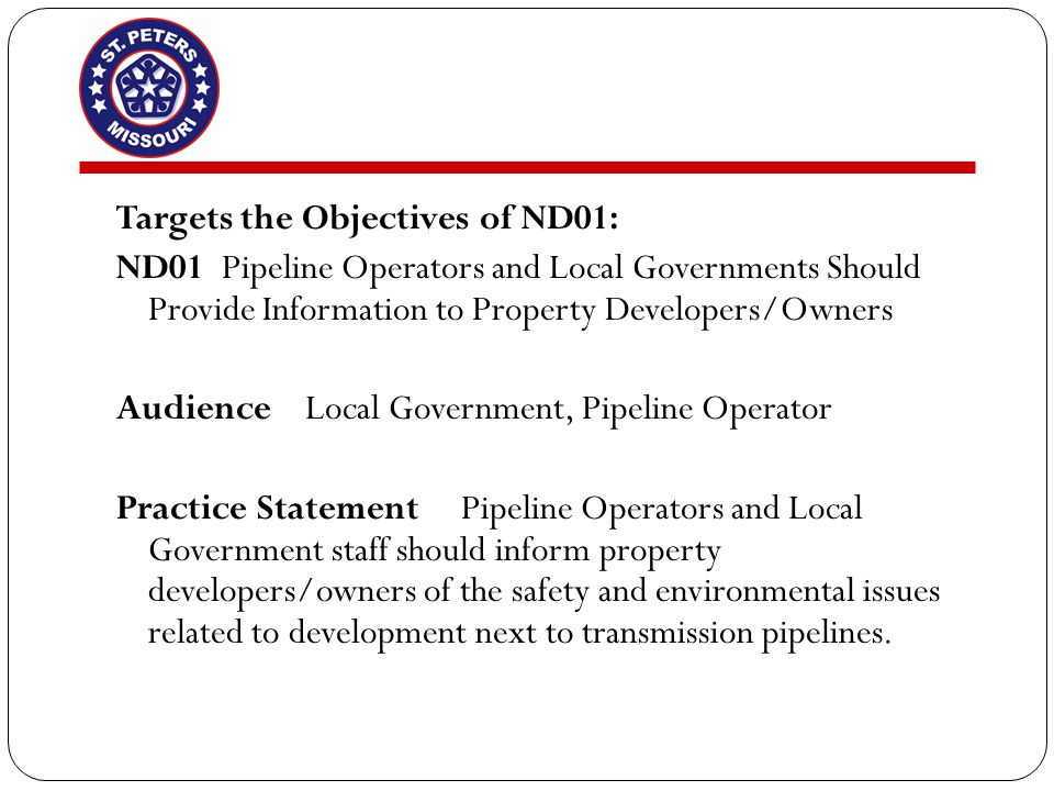 Targets the Objectives of ND01: ND01Pipeline Operators and Local Governments Should Provide Information to Property Developers/Owners Audience Local Government, Pipeline Operator Practice Statement Pipeline Operators and Local Government staff should inform property developers/owners of the safety and environmental issues related to development next to transmission pipelines.