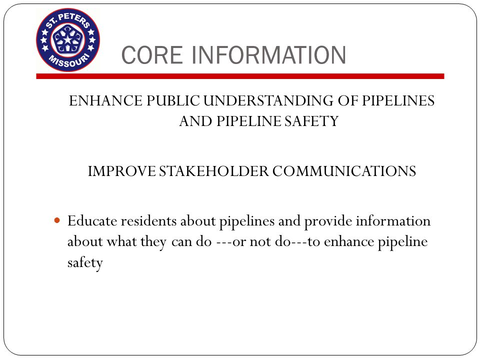 CORE INFORMATION ENHANCE PUBLIC UNDERSTANDING OF PIPELINES AND PIPELINE SAFETY IMPROVE STAKEHOLDER COMMUNICATIONS Educate residents about pipelines an