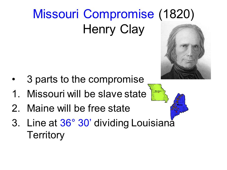 Missouri Compromise (1820) Henry Clay 3 parts to the compromise 1.Missouri will be slave state 2.Maine will be free state 3.Line at 36° 30' dividing Louisiana Territory