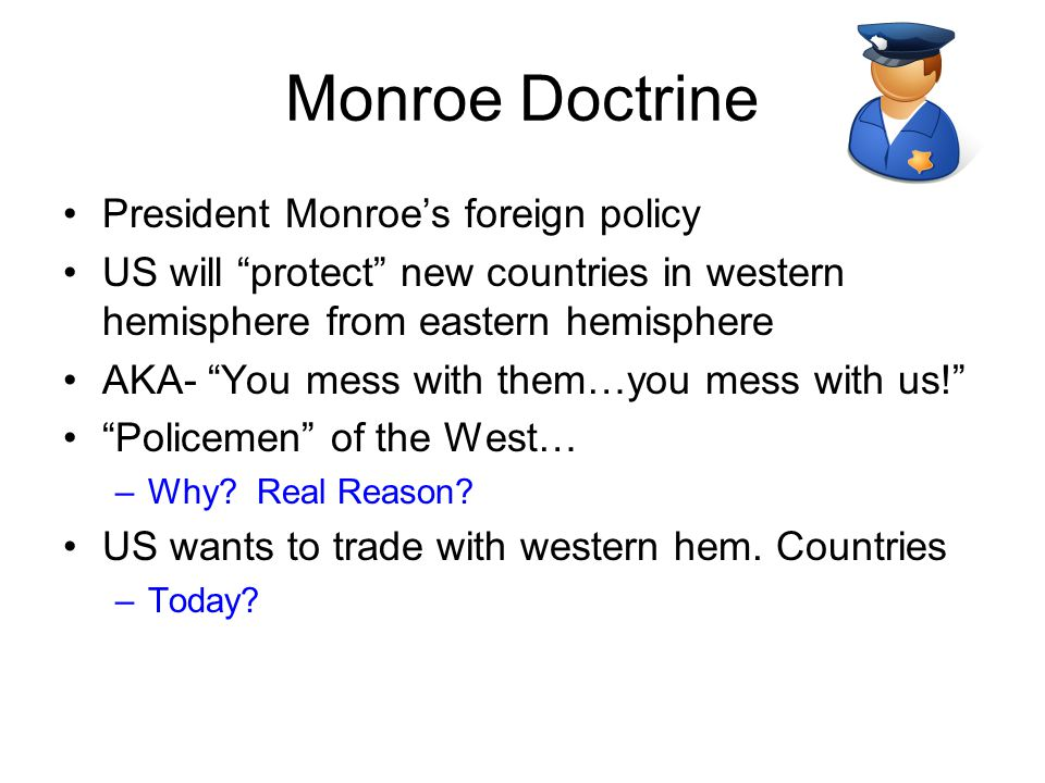 "Monroe Doctrine President Monroe's foreign policy US will ""protect"" new countries in western hemisphere from eastern hemisphere AKA- ""You mess with th"