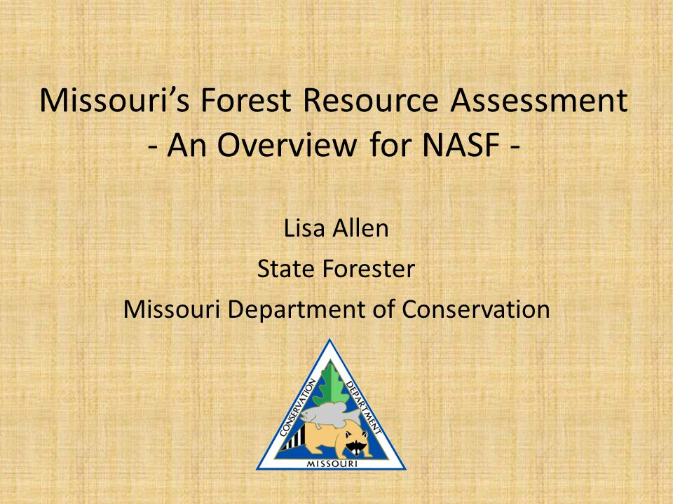 Missouri's Forest Resource Assessment - An Overview for NASF - Lisa Allen State Forester Missouri Department of Conservation