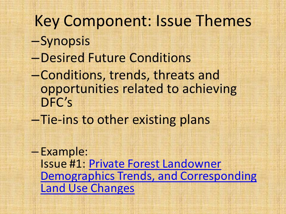 Key Component: Issue Themes – Synopsis – Desired Future Conditions – Conditions, trends, threats and opportunities related to achieving DFC's – Tie-ins to other existing plans – Example: Issue #1: Private Forest Landowner Demographics Trends, and Corresponding Land Use ChangesPrivate Forest Landowner Demographics Trends, and Corresponding Land Use Changes