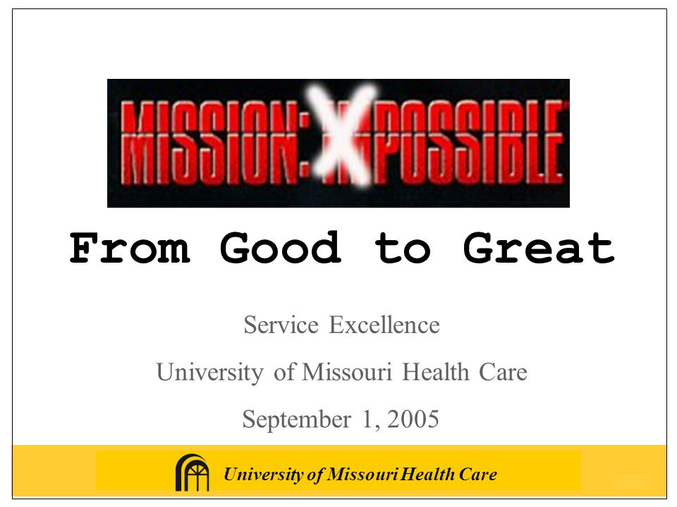 University of Missouri Health Care Service Excellence University of Missouri Health Care September 1, 2005 From Good to Great