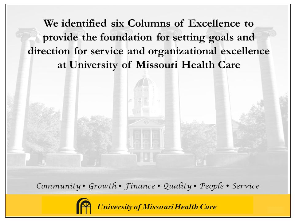 University of Missouri Health Care Community  Growth  Finance  Quality  People  Service We identified six Columns of Excellence to provide the foundation for setting goals and direction for service and organizational excellence at University of Missouri Health Care