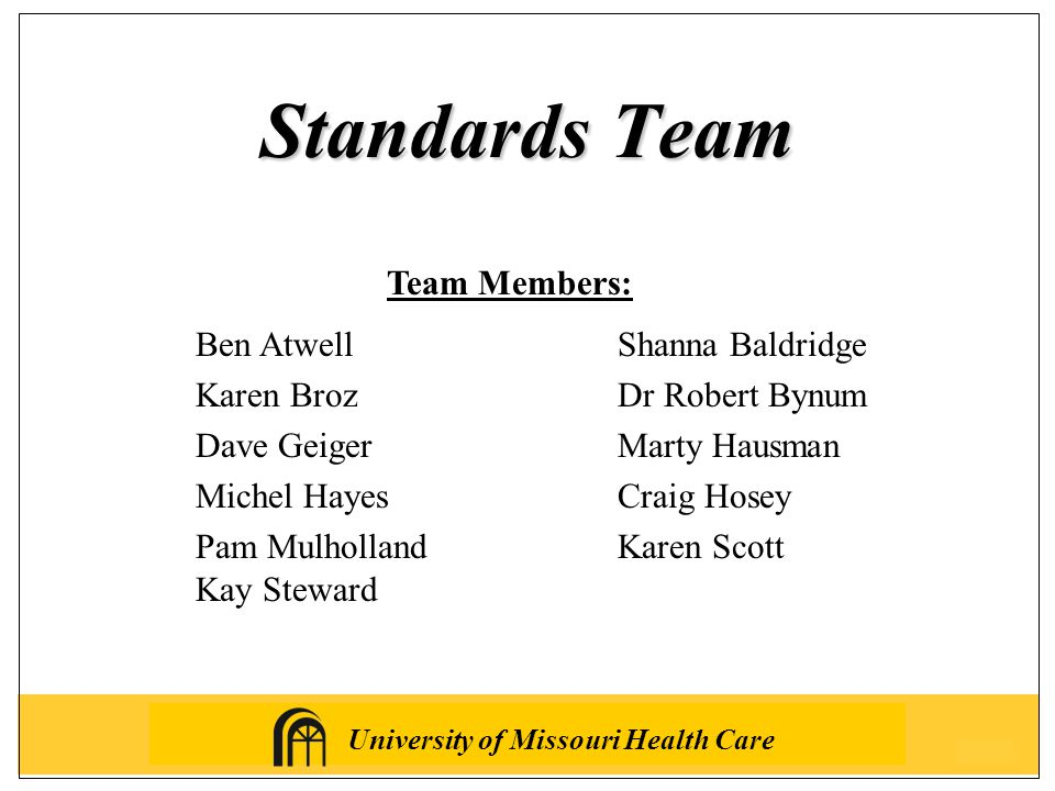 University of Missouri Health Care Standards Team Ben Atwell Shanna Baldridge Karen BrozDr Robert Bynum Dave GeigerMarty Hausman Michel HayesCraig Hosey Pam MulhollandKaren Scott Kay Steward Team Members: