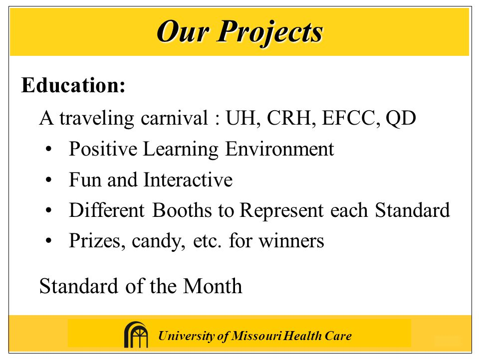 University of Missouri Health Care Education: A traveling carnival : UH, CRH, EFCC, QD Positive Learning Environment Fun and Interactive Different Booths to Represent each Standard Prizes, candy, etc.