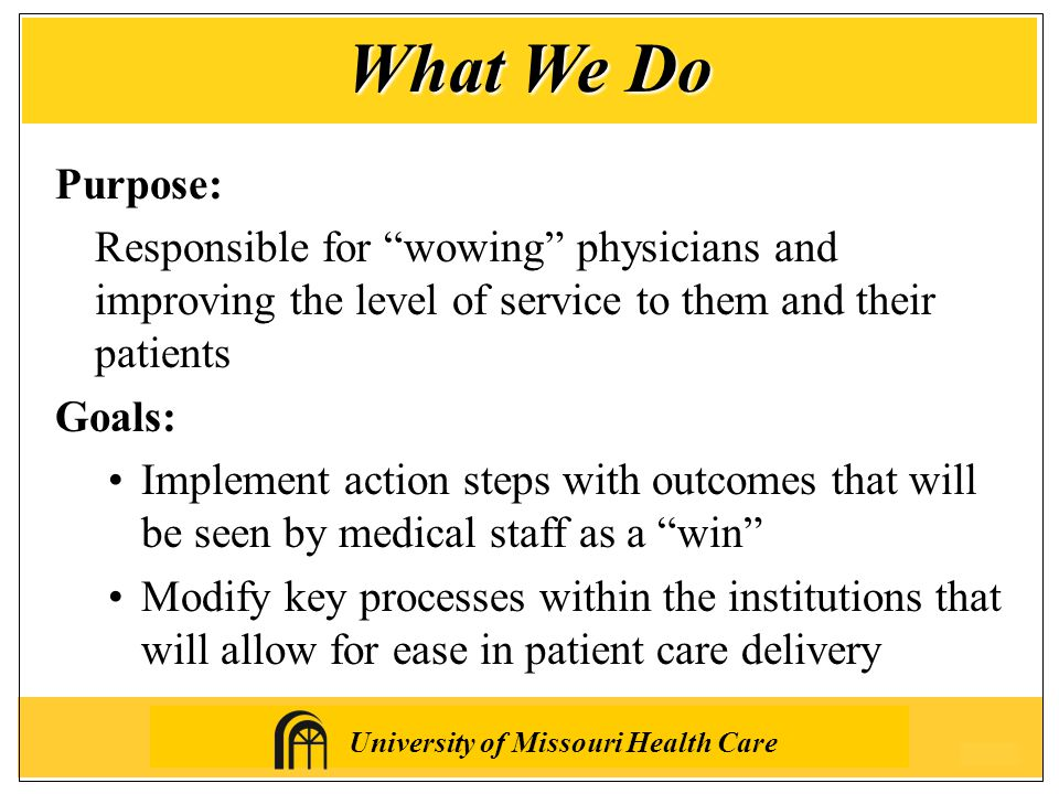 University of Missouri Health Care Purpose: Responsible for wowing physicians and improving the level of service to them and their patients Goals: Implement action steps with outcomes that will be seen by medical staff as a win Modify key processes within the institutions that will allow for ease in patient care delivery What We Do