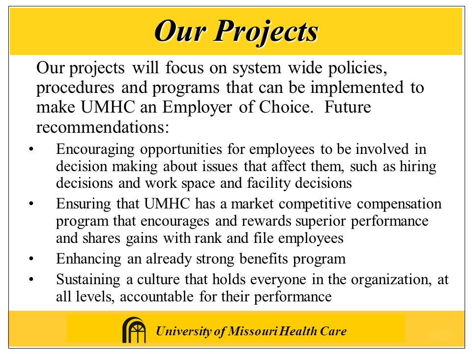 University of Missouri Health Care Our projects will focus on system wide policies, procedures and programs that can be implemented to make UMHC an Employer of Choice.