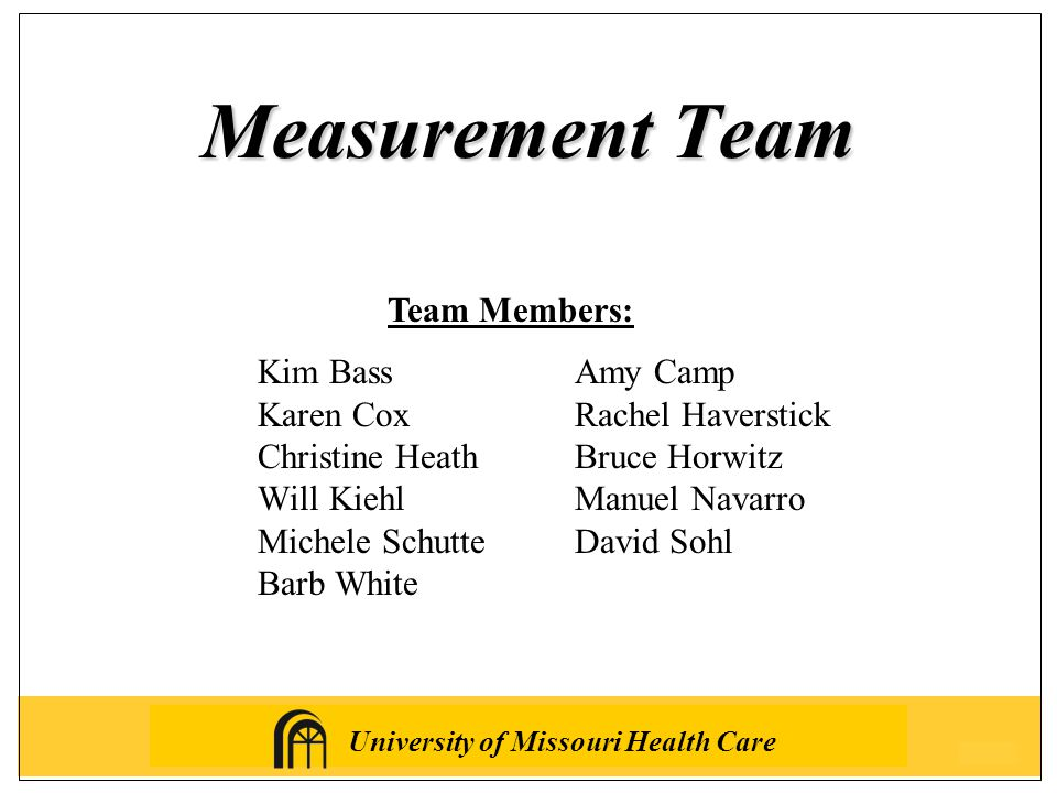 University of Missouri Health Care Measurement Team Team Members: Kim BassAmy Camp Karen CoxRachel Haverstick Christine HeathBruce Horwitz Will KiehlManuel Navarro Michele SchutteDavid Sohl Barb White