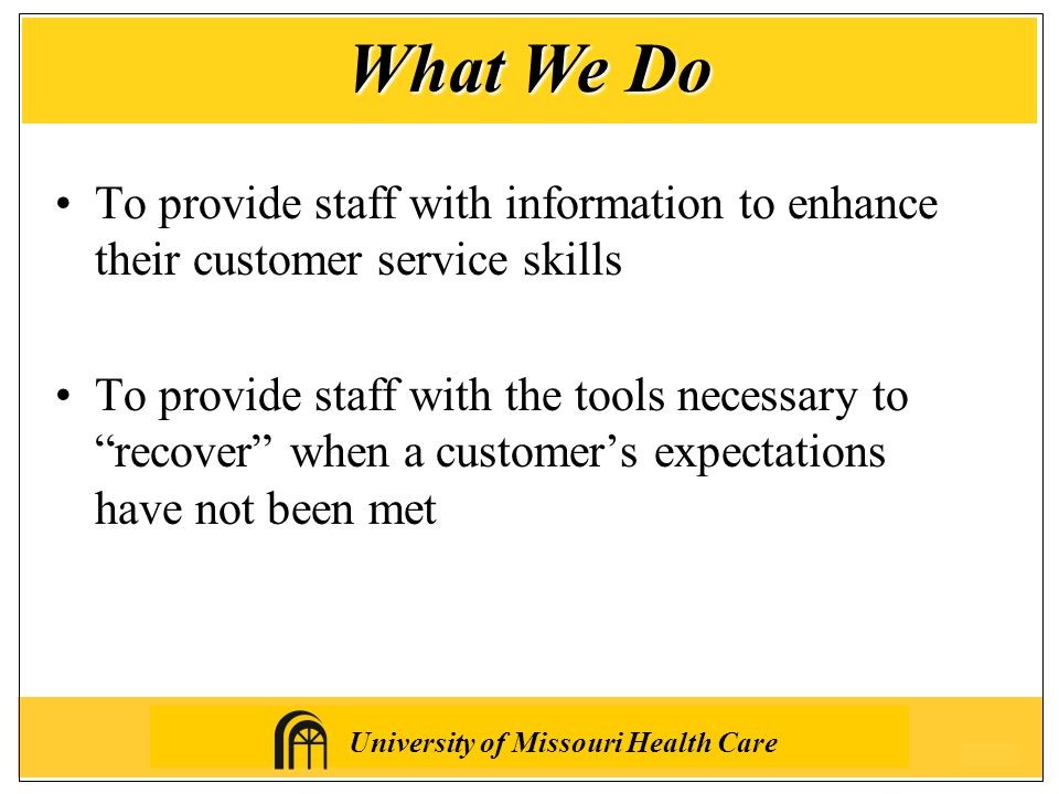 University of Missouri Health Care To provide staff with information to enhance their customer service skills To provide staff with the tools necessary to recover when a customer's expectations have not been met What We Do