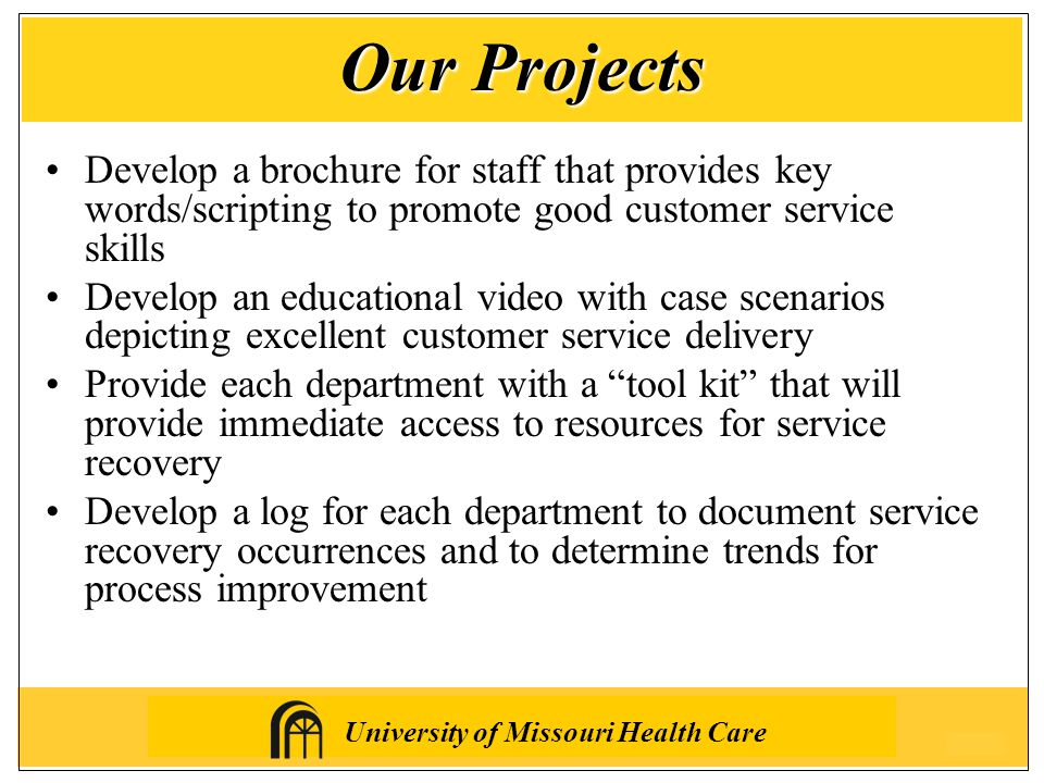 University of Missouri Health Care Develop a brochure for staff that provides key words/scripting to promote good customer service skills Develop an educational video with case scenarios depicting excellent customer service delivery Provide each department with a tool kit that will provide immediate access to resources for service recovery Develop a log for each department to document service recovery occurrences and to determine trends for process improvement Our Projects