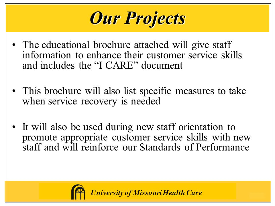University of Missouri Health Care The educational brochure attached will give staff information to enhance their customer service skills and includes the I CARE document This brochure will also list specific measures to take when service recovery is needed It will also be used during new staff orientation to promote appropriate customer service skills with new staff and will reinforce our Standards of Performance Our Projects