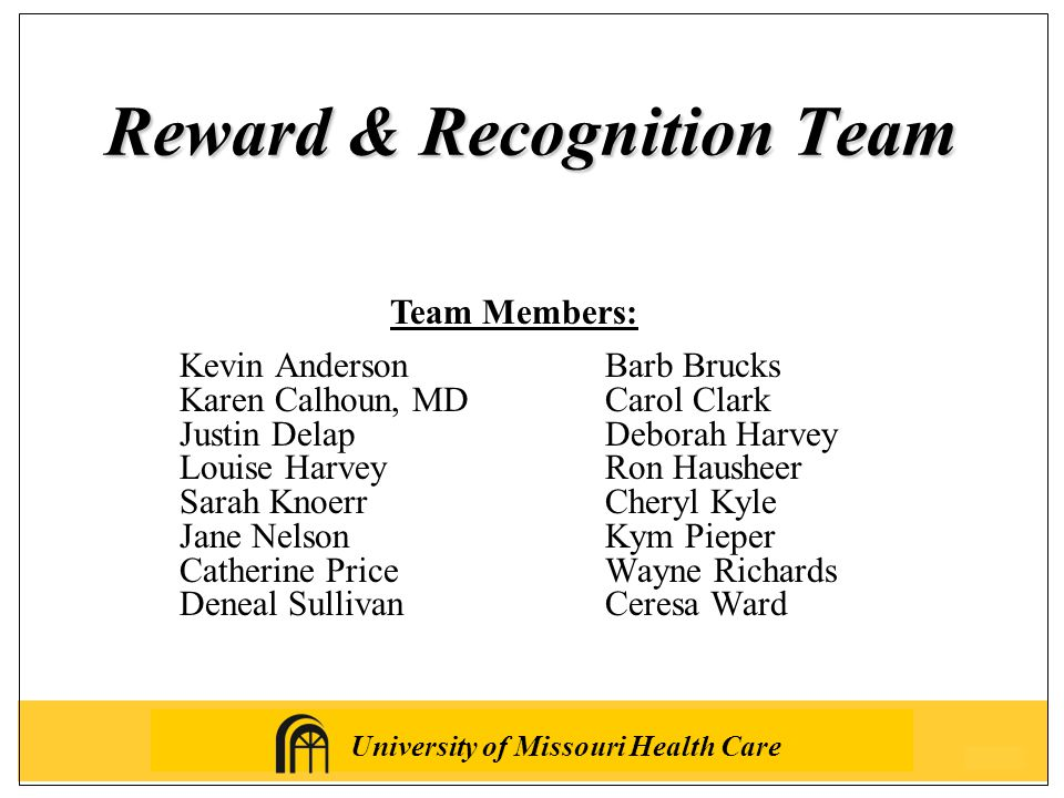 University of Missouri Health Care Reward & Recognition Team Team Members: Kevin AndersonBarb Brucks Karen Calhoun, MDCarol Clark Justin DelapDeborah Harvey Louise HarveyRon Hausheer Sarah KnoerrCheryl Kyle Jane NelsonKym Pieper Catherine PriceWayne Richards Deneal SullivanCeresa Ward