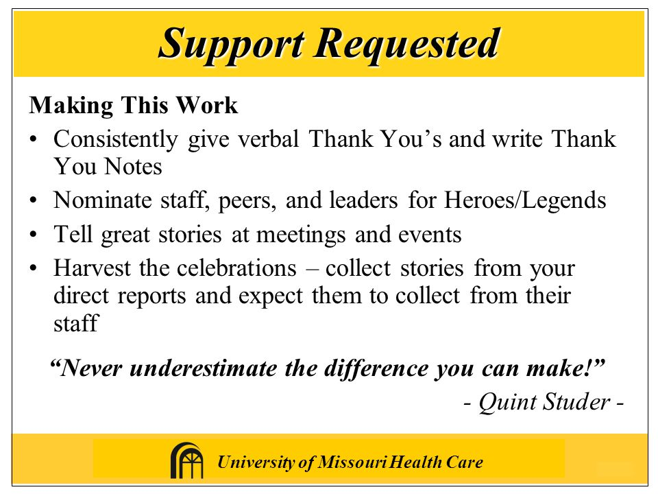 University of Missouri Health Care Making This Work Consistently give verbal Thank You's and write Thank You Notes Nominate staff, peers, and leaders for Heroes/Legends Tell great stories at meetings and events Harvest the celebrations – collect stories from your direct reports and expect them to collect from their staff Never underestimate the difference you can make! - Quint Studer - Support Requested