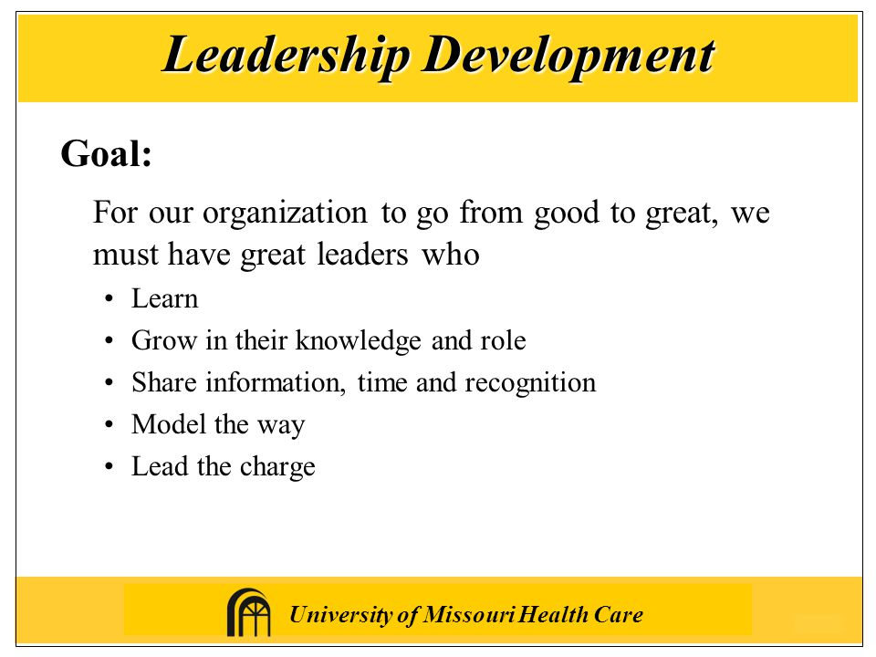 University of Missouri Health Care Goal: For our organization to go from good to great, we must have great leaders who Learn Grow in their knowledge and role Share information, time and recognition Model the way Lead the charge Leadership Development