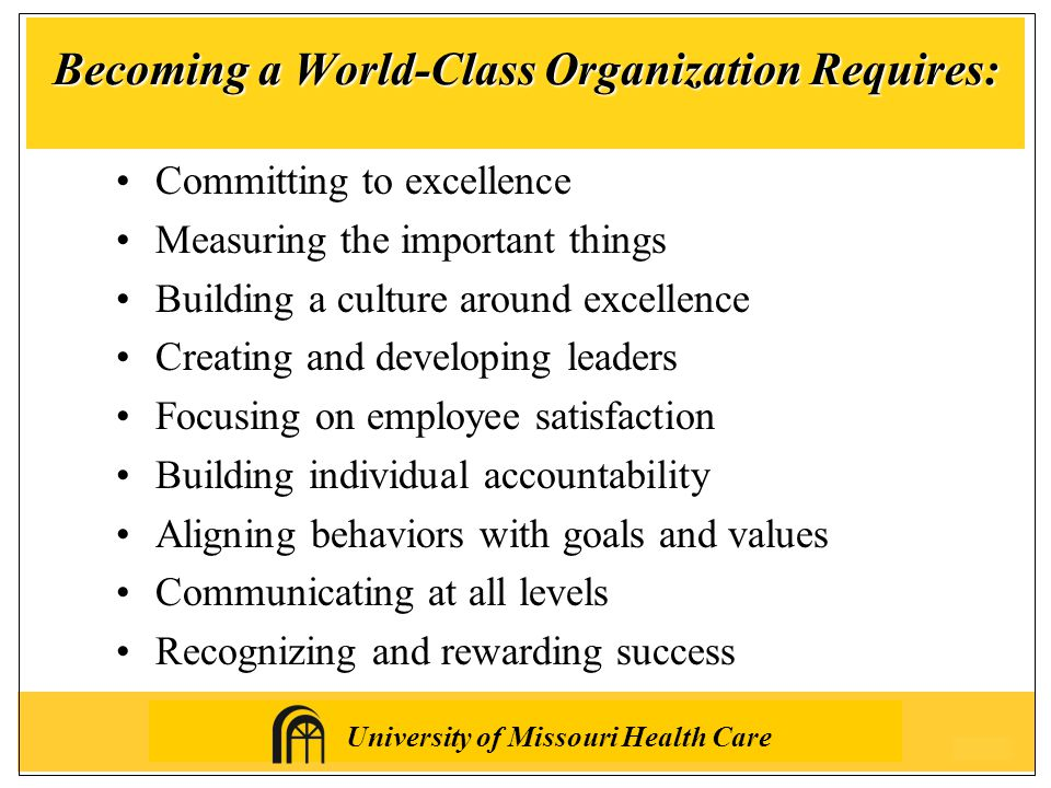 University of Missouri Health Care Becoming a World-Class Organization Requires: Committing to excellence Measuring the important things Building a culture around excellence Creating and developing leaders Focusing on employee satisfaction Building individual accountability Aligning behaviors with goals and values Communicating at all levels Recognizing and rewarding success