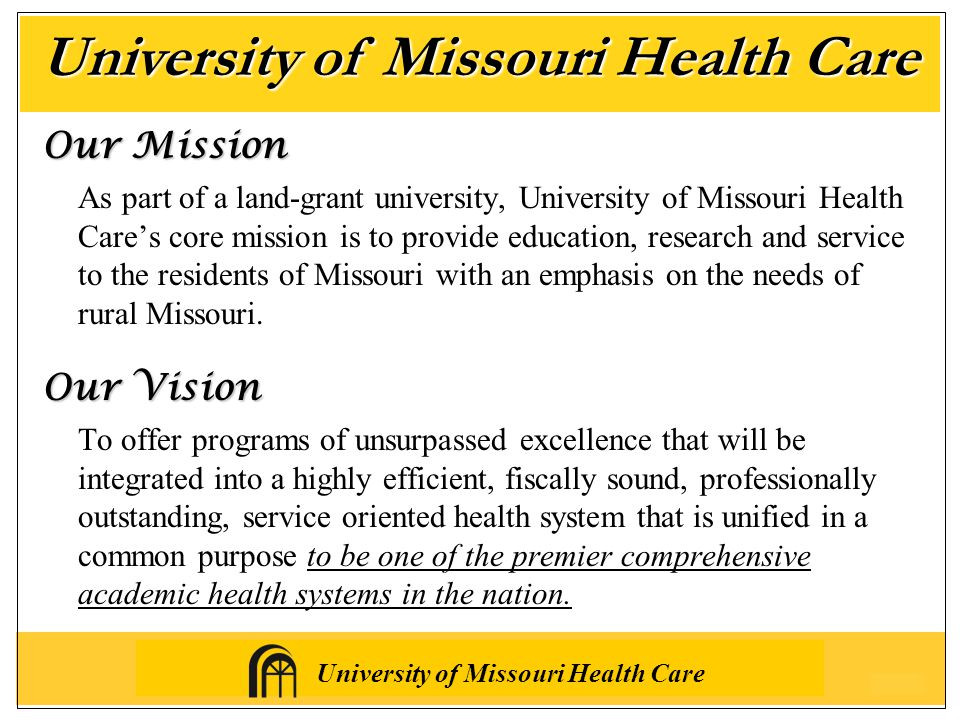 University of Missouri Health Care Our Mission As part of a land-grant university, University of Missouri Health Care's core mission is to provide education, research and service to the residents of Missouri with an emphasis on the needs of rural Missouri.