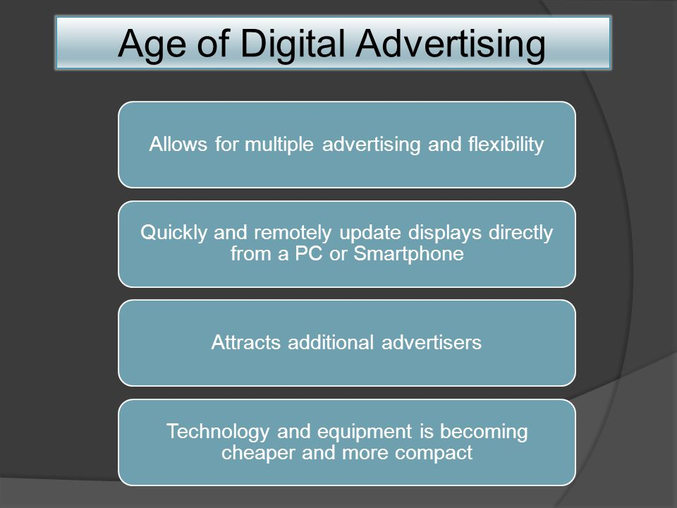 Allows for multiple advertising and flexibility Quickly and remotely update displays directly from a PC or Smartphone Attracts additional advertisers Technology and equipment is becoming cheaper and more compact Age of Digital Advertising