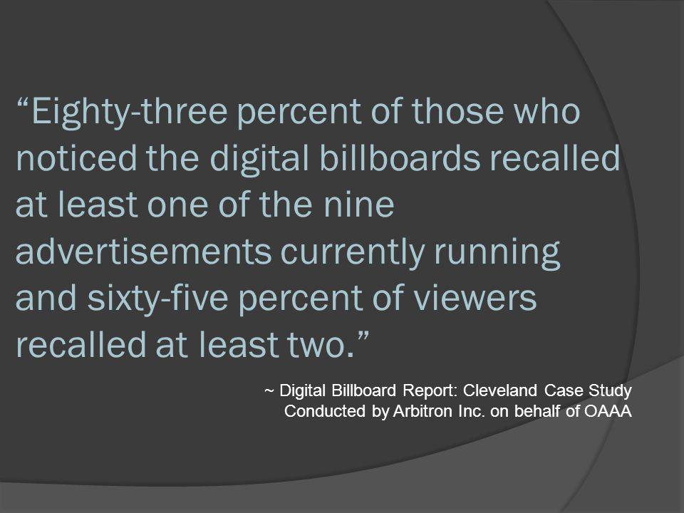Eighty-three percent of those who noticed the digital billboards recalled at least one of the nine advertisements currently running and sixty-five percent of viewers recalled at least two. ~ Digital Billboard Report: Cleveland Case Study Conducted by Arbitron Inc.