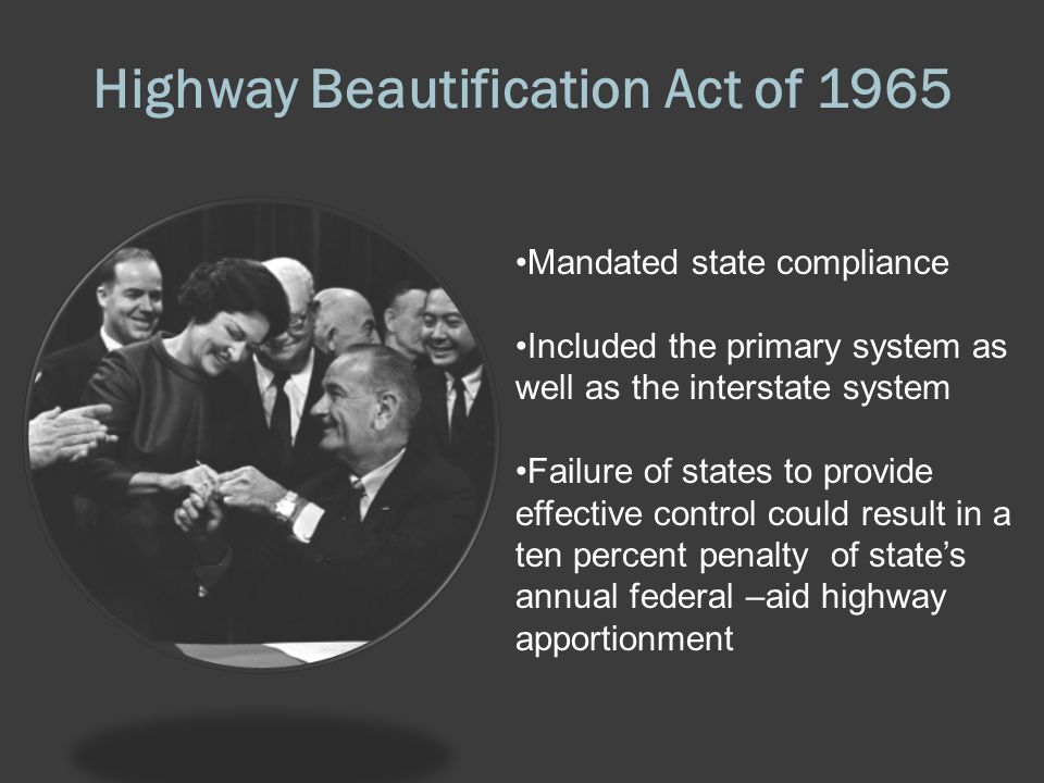 Highway Beautification Act of 1965 Mandated state compliance Included the primary system as well as the interstate system Failure of states to provide effective control could result in a ten percent penalty of state's annual federal –aid highway apportionment