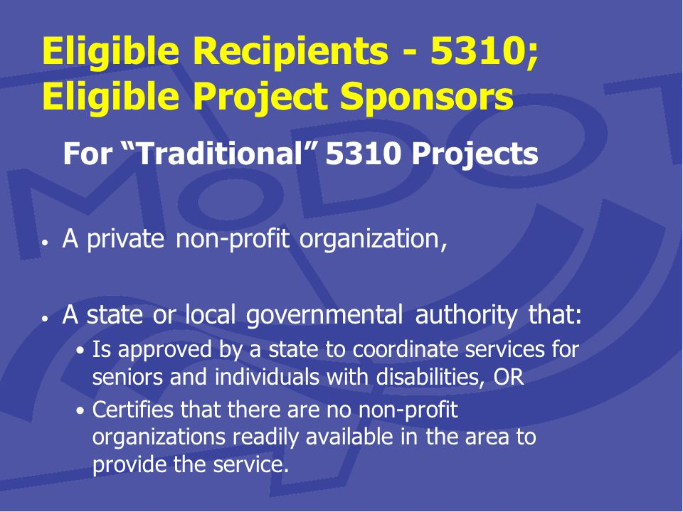 Eligible Recipients - 5310; Eligible Project Sponsors For Traditional 5310 Projects A private non-profit organization, A state or local governmental authority that: Is approved by a state to coordinate services for seniors and individuals with disabilities, OR Certifies that there are no non-profit organizations readily available in the area to provide the service.