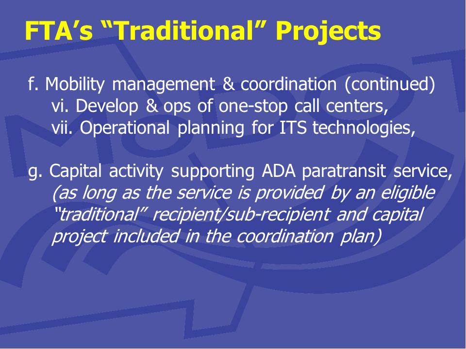 Eligible Projects & Activities So-Called Traditional Sec 5310 Projects (minimum 55% of funding to traditional projects) Beyond Minimum Requirements of the ADA (formerly funded in Sec 5317 New Freedom) Improved fixed route access that reduces dependence on ADA paratransit service Alternatives to public transit to enhance mobility for seniors & individuals with disabilities