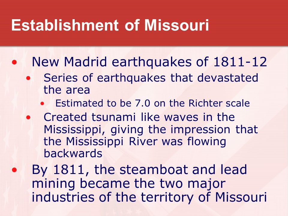 Establishment of Missouri New Madrid earthquakes of 1811-12 Series of earthquakes that devastated the area Estimated to be 7.0 on the Richter scale Created tsunami like waves in the Mississippi, giving the impression that the Mississippi River was flowing backwards By 1811, the steamboat and lead mining became the two major industries of the territory of Missouri