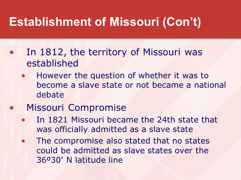 Establishment of Missouri (Con't) In 1812, the territory of Missouri was established However the question of whether it was to become a slave state or not became a national debate Missouri Compromise In 1821 Missouri became the 24th state that was officially admitted as a slave state The compromise also stated that no states could be admitted as slave states over the 36º30' N latitude line