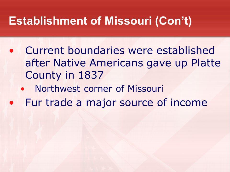 Establishment of Missouri (Con't) Current boundaries were established after Native Americans gave up Platte County in 1837 Northwest corner of Missouri Fur trade a major source of income